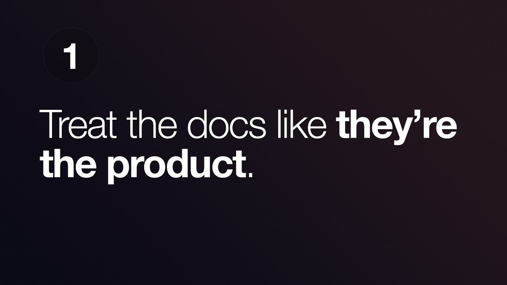 Treat the docs like they're the product. 1