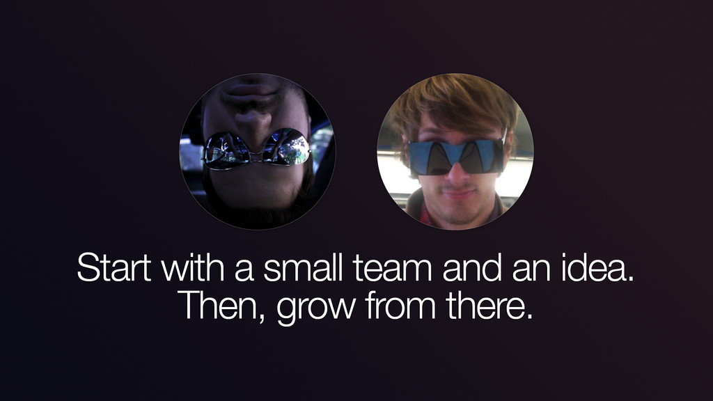 Start with a small team and an idea. Then, grow...