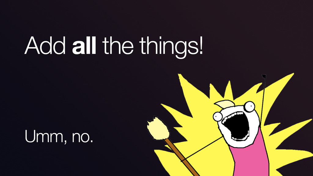 Add all the things! Umm, no.