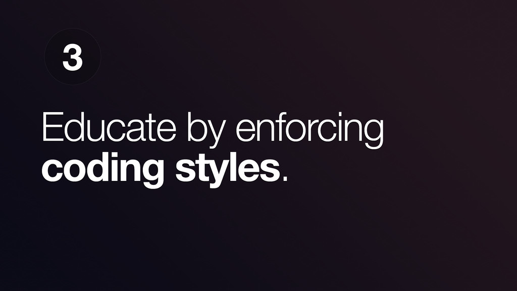 Educate by enforcing coding styles. 3
