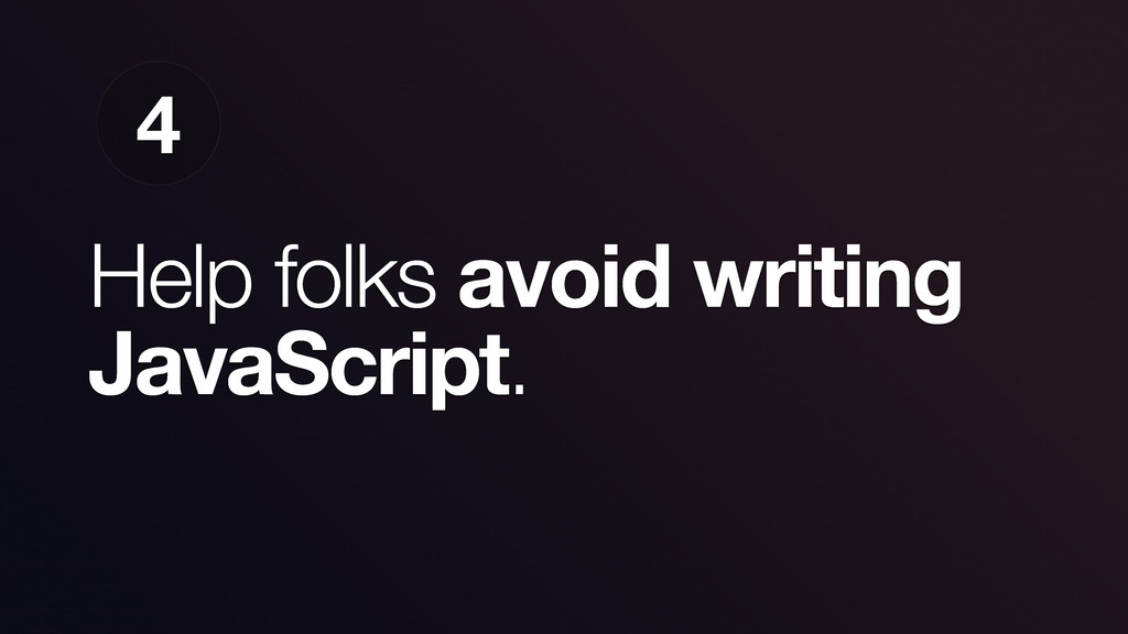 Help folks avoid writing JavaScript. 4