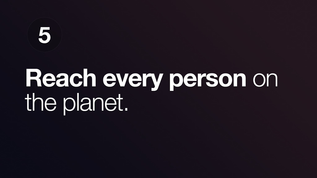 Reach every person on the planet. 5