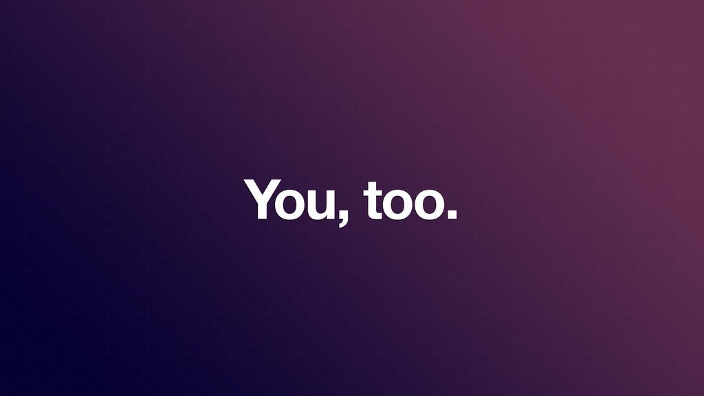 You, too.