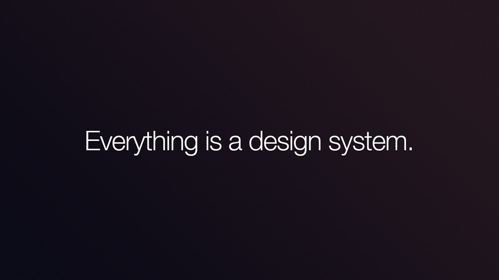 Everything is a design system.
