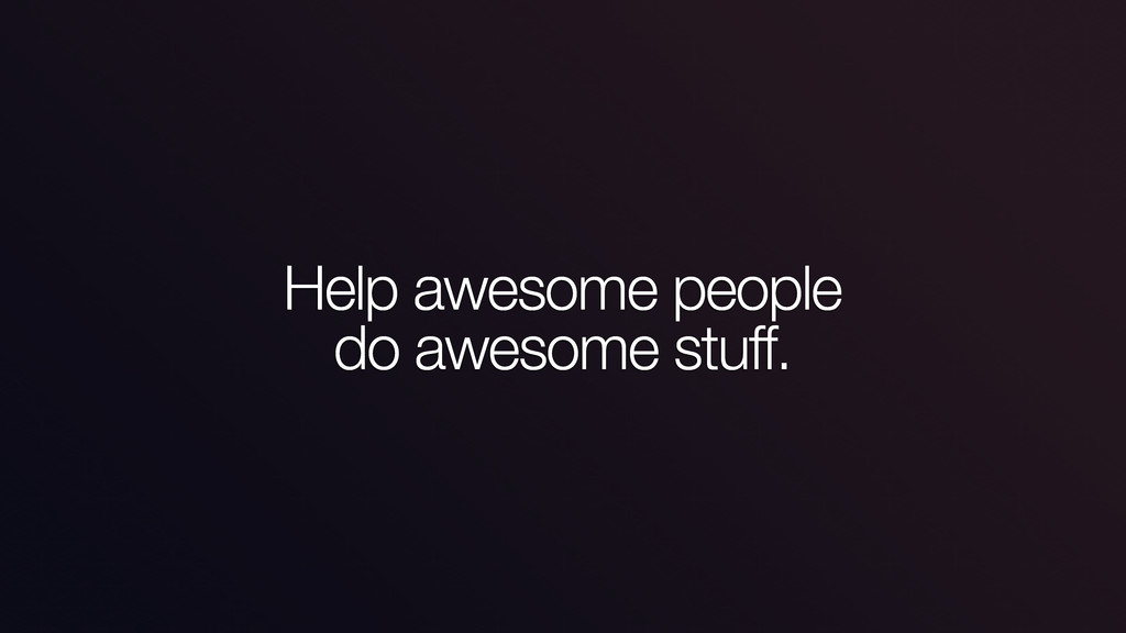 Help awesome people do awesome stuff.