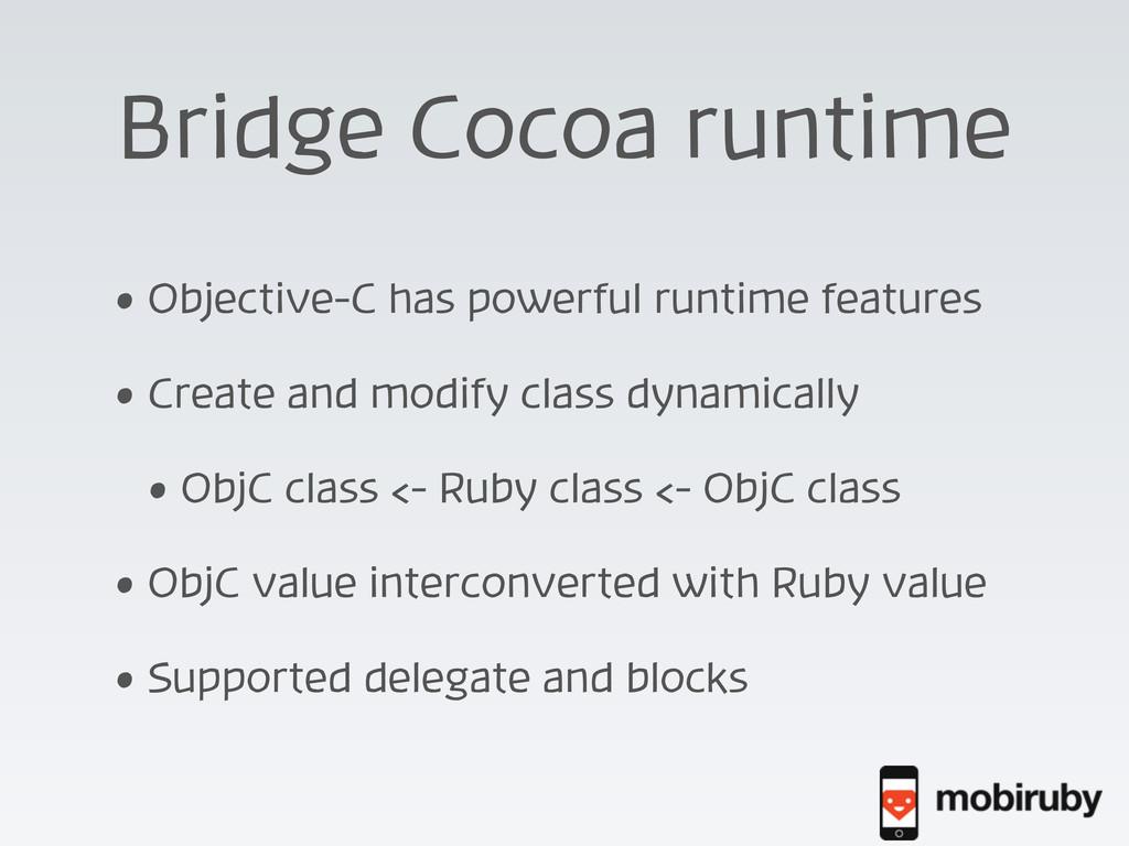 Bridge Cocoa runtime • Objective-C has powerful...