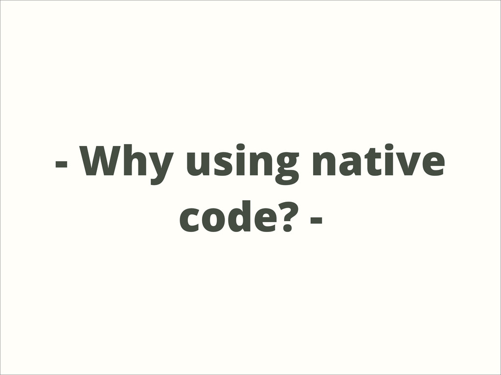 - Why using native code? -