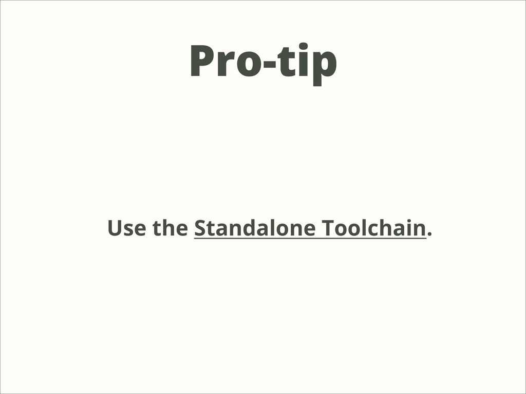 Pro-tip Use the Standalone Toolchain.