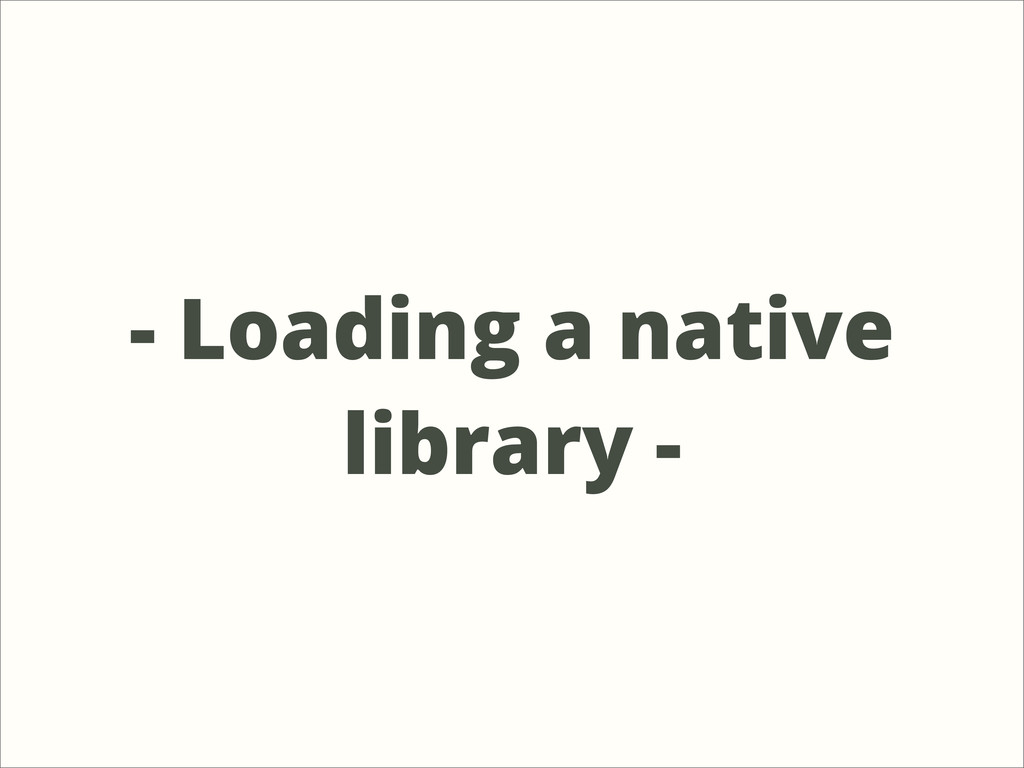 - Loading a native library -
