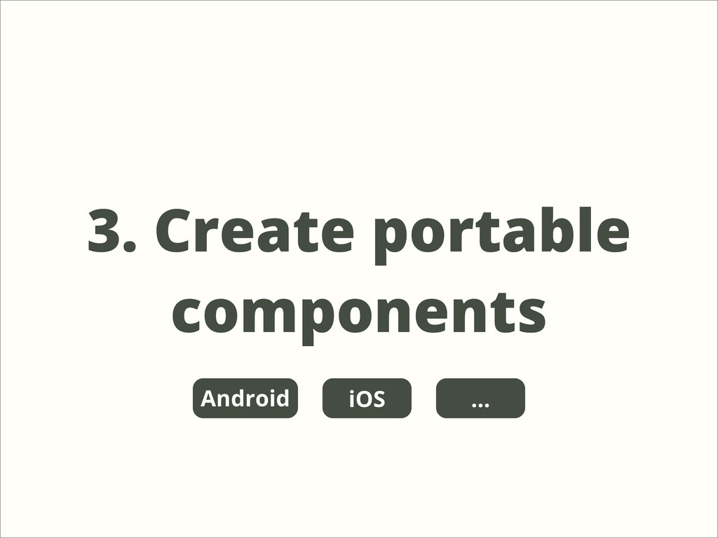 3. Create portable components iOS Android ...