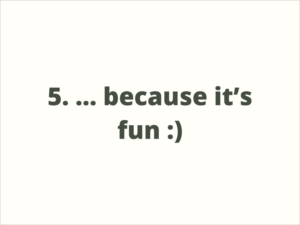 5. ... because it's fun :)