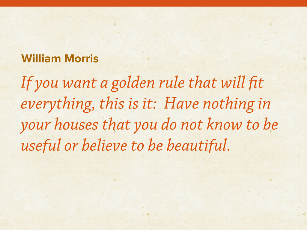 William Morris If you want a golden rule that w...