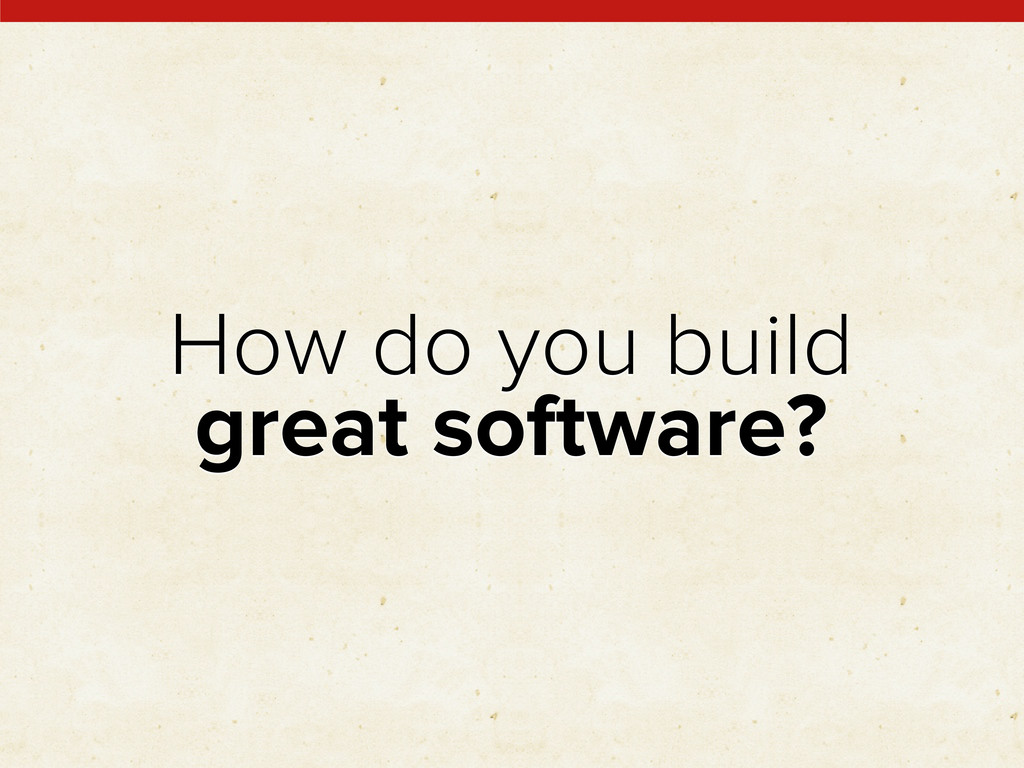 How do you build great software?