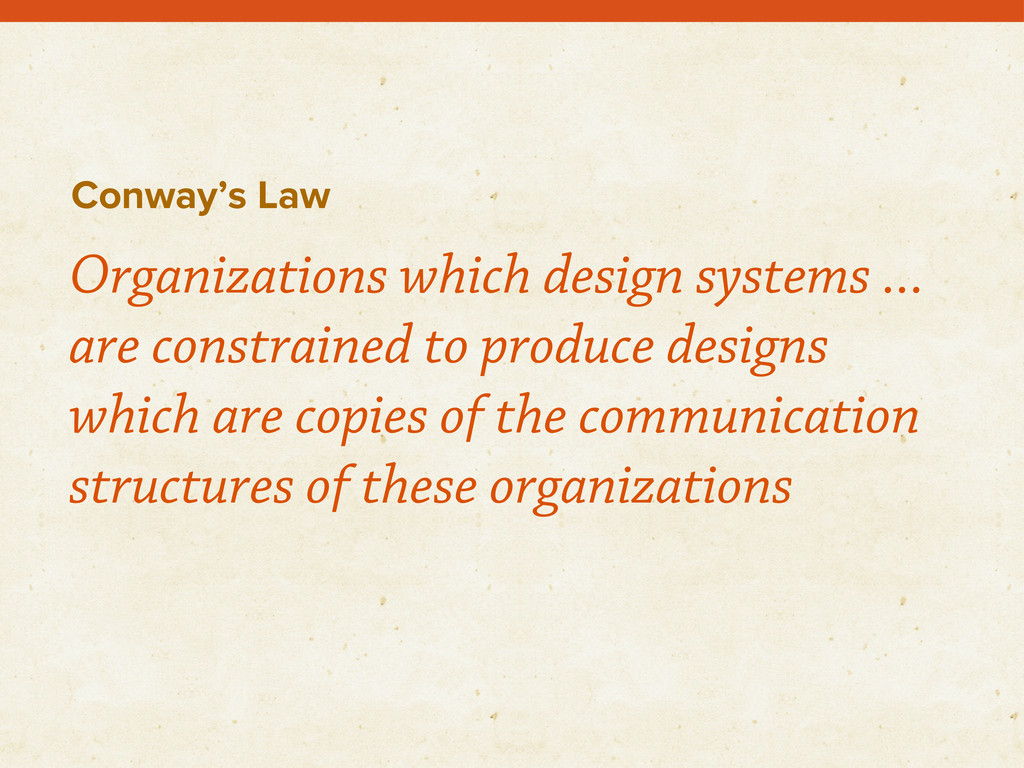 Conway's Law Organizations which design systems...