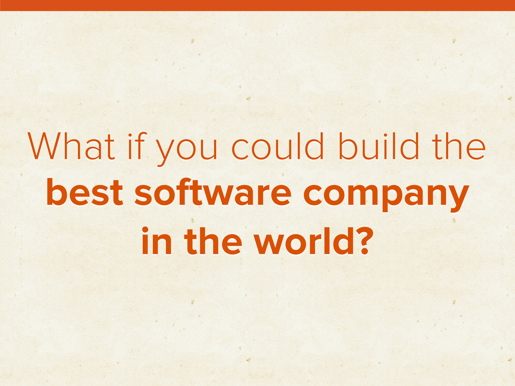 What if you could build the best software compa...