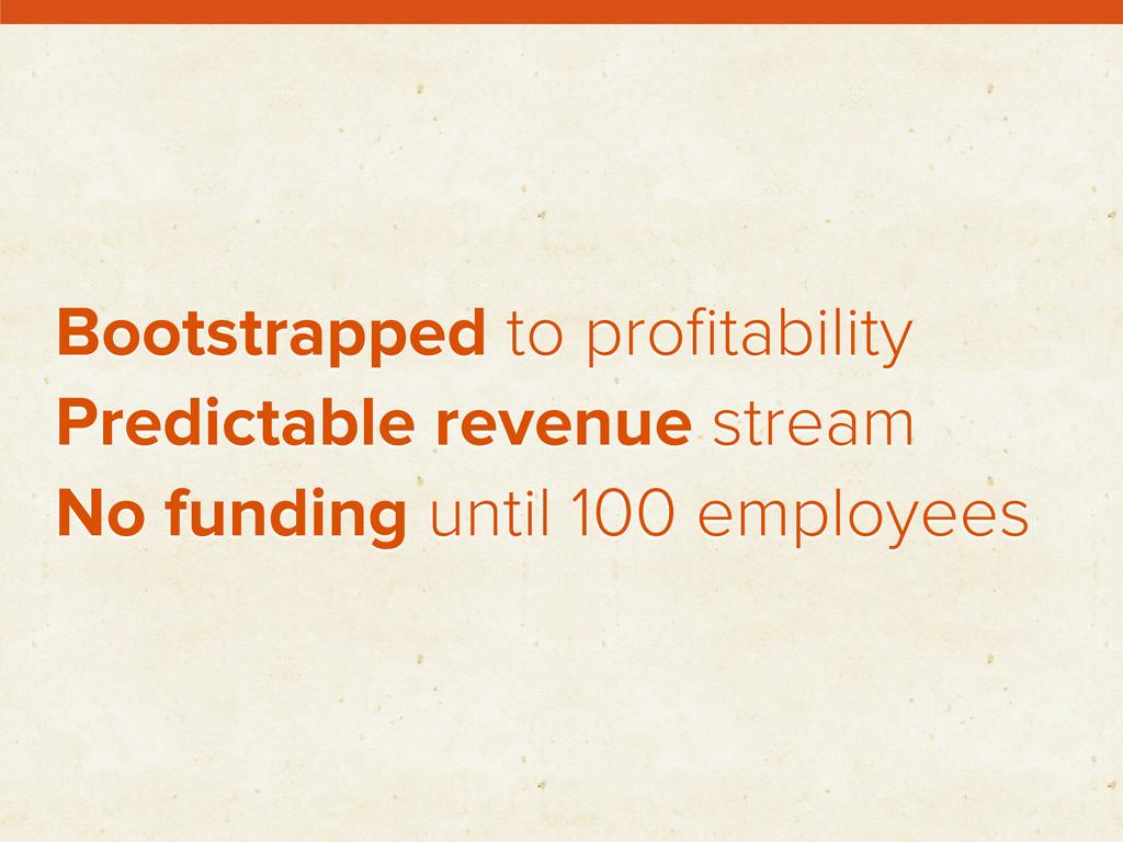 Bootstrapped to profitability Predictable revenu...