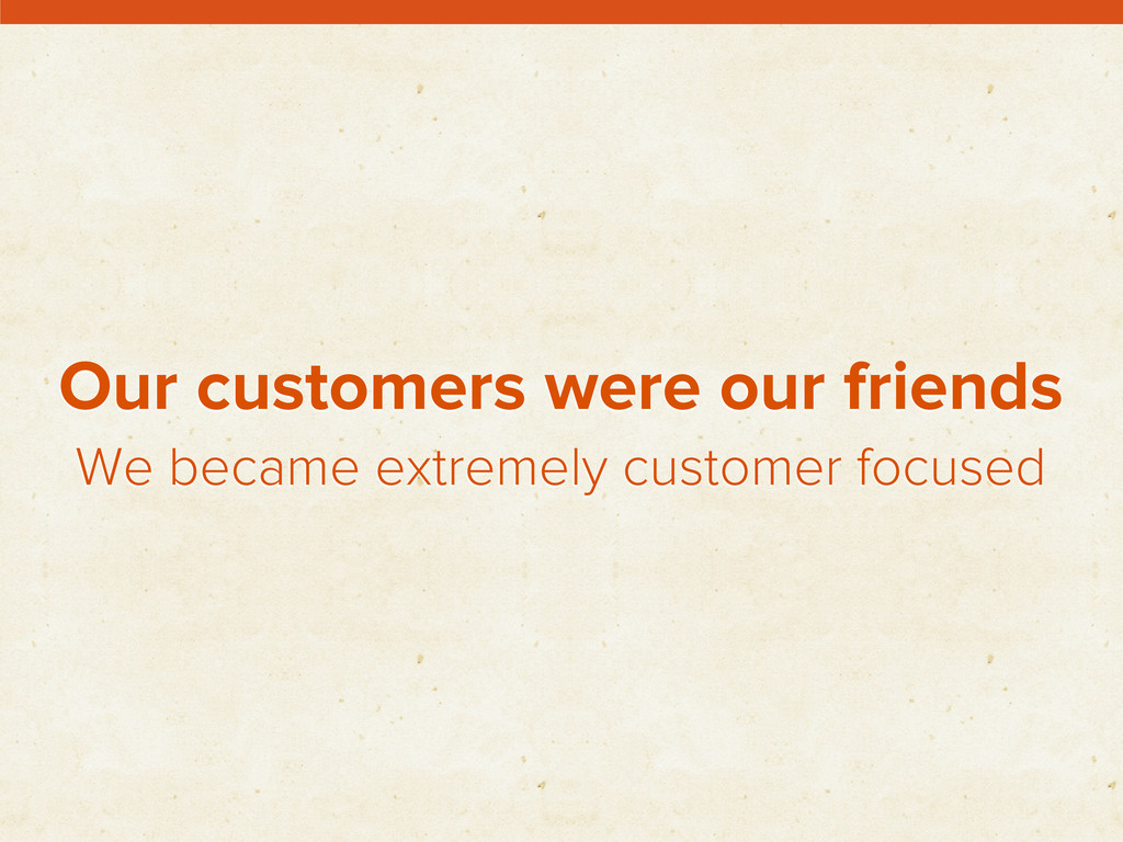 Our customers were our friends We became extrem...