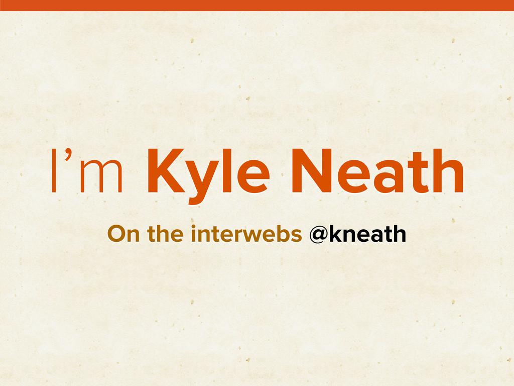 I'm Kyle Neath On the interwebs @kneath