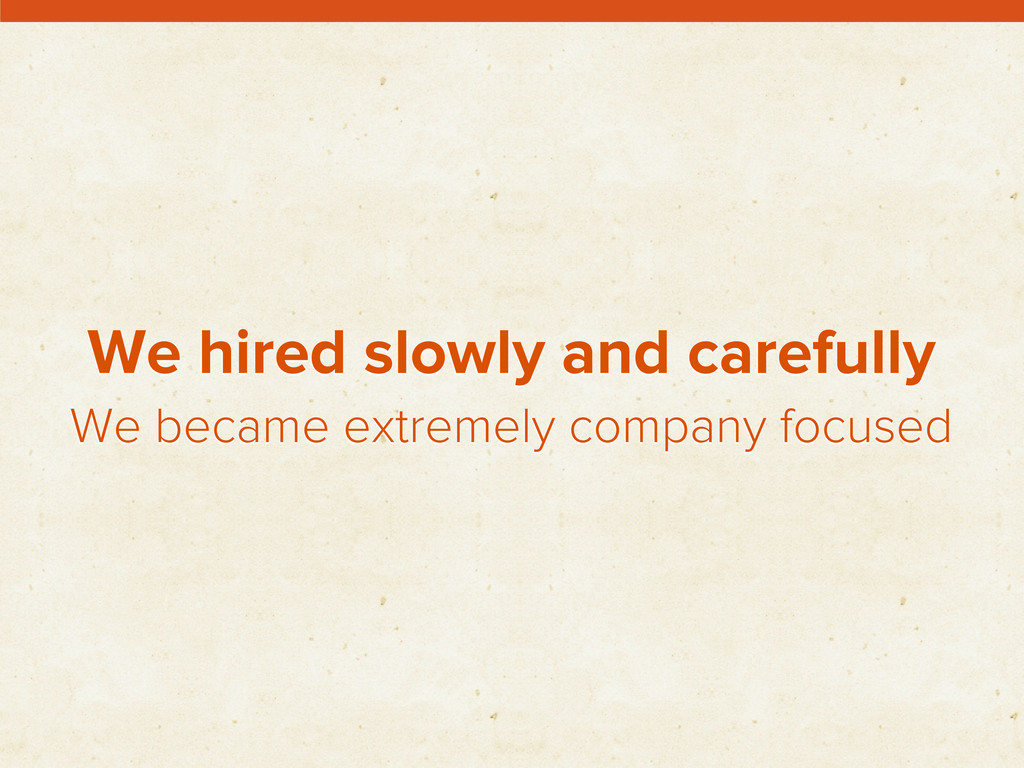 We hired slowly and carefully We became extreme...