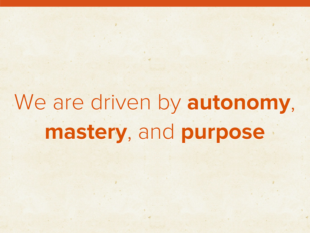 We are driven by autonomy, mastery, and purpose