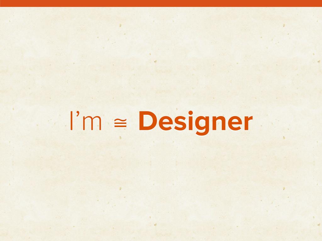 I'm ≅ Designer