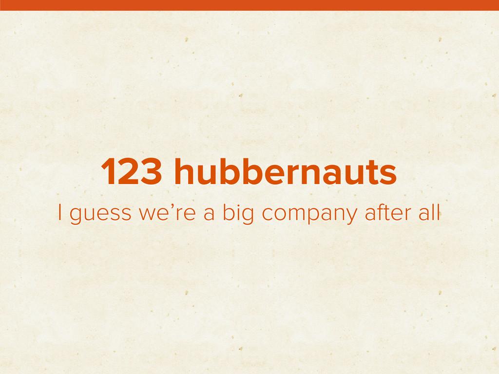 123 hubbernauts I guess we're a big company aft...