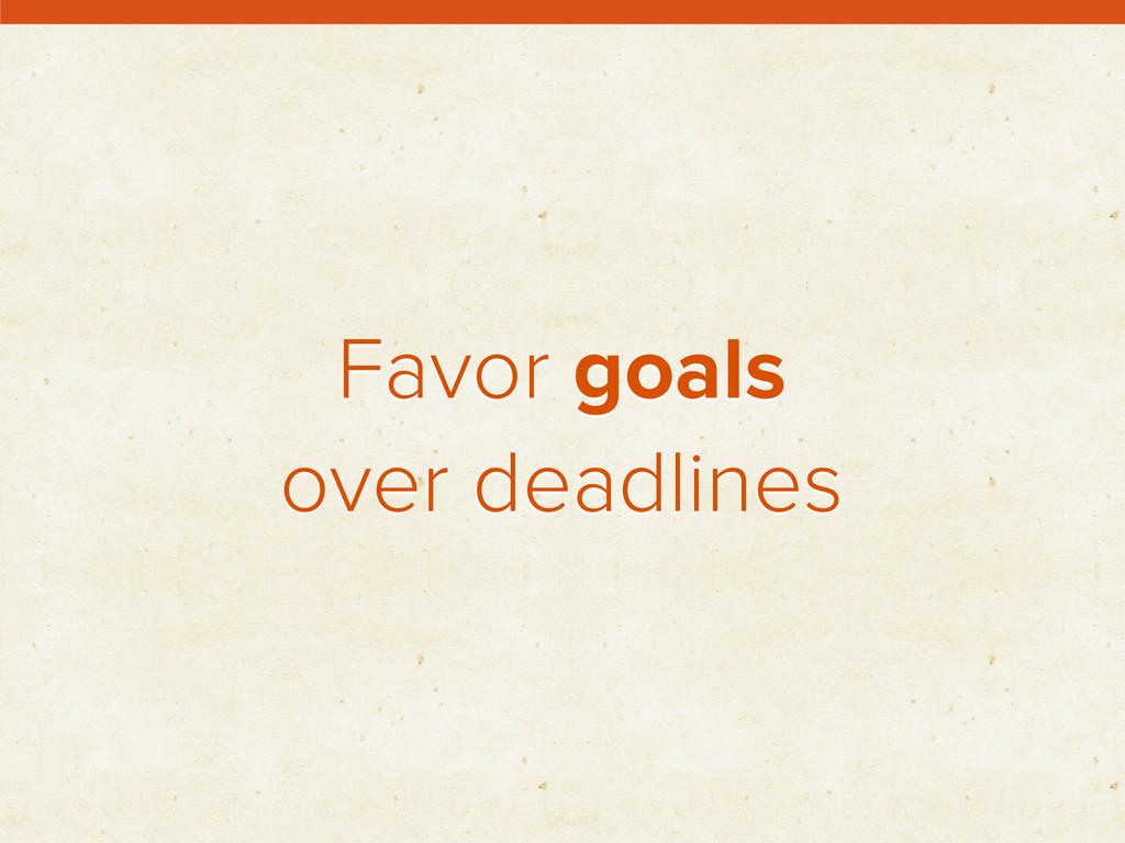 Favor goals over deadlines