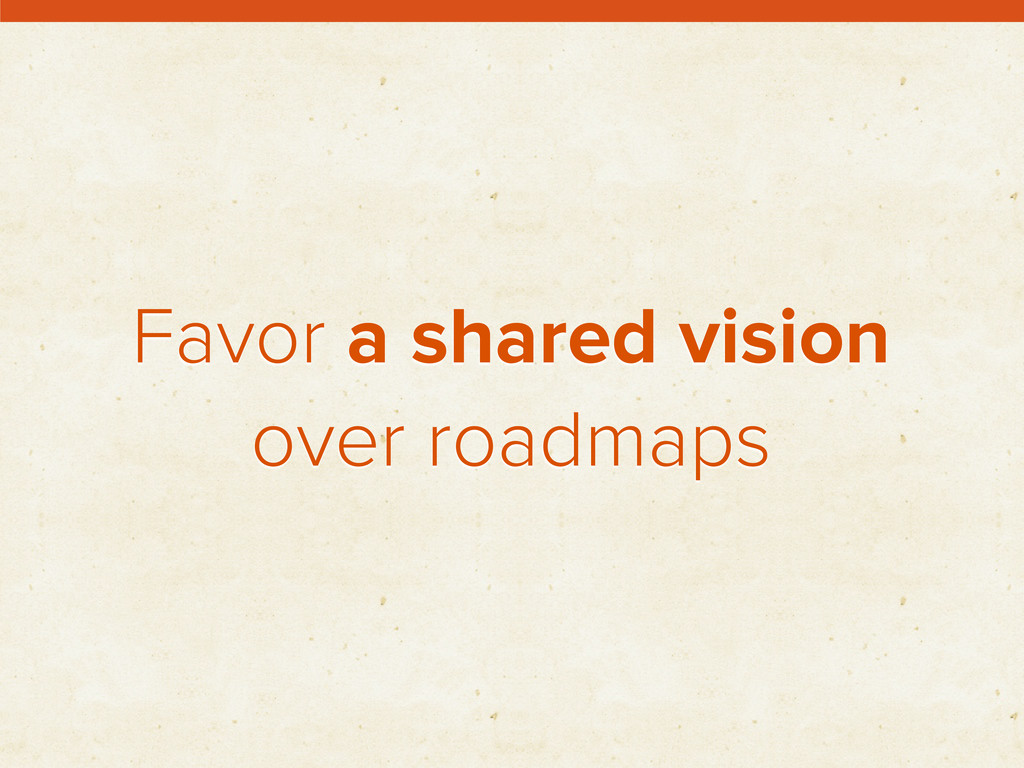Favor a shared vision over roadmaps