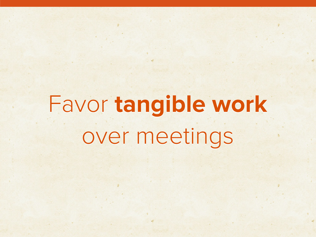 Favor tangible work over meetings
