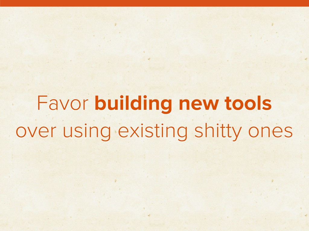 Favor building new tools over using existing sh...