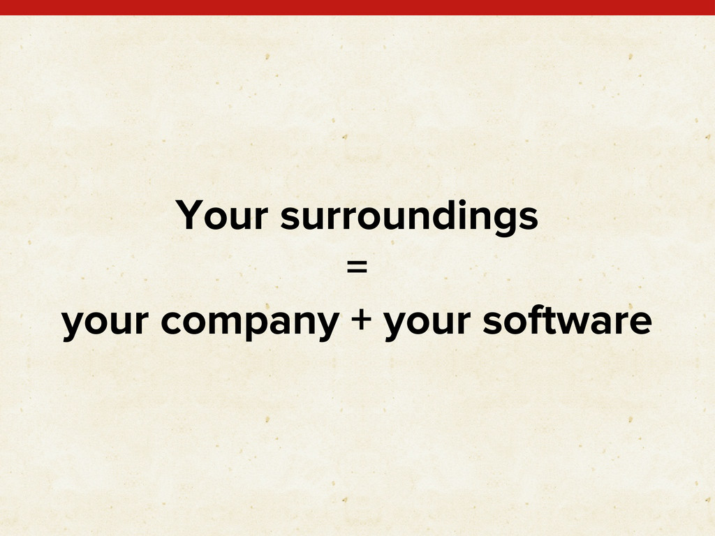 Your surroundings = your company + your software