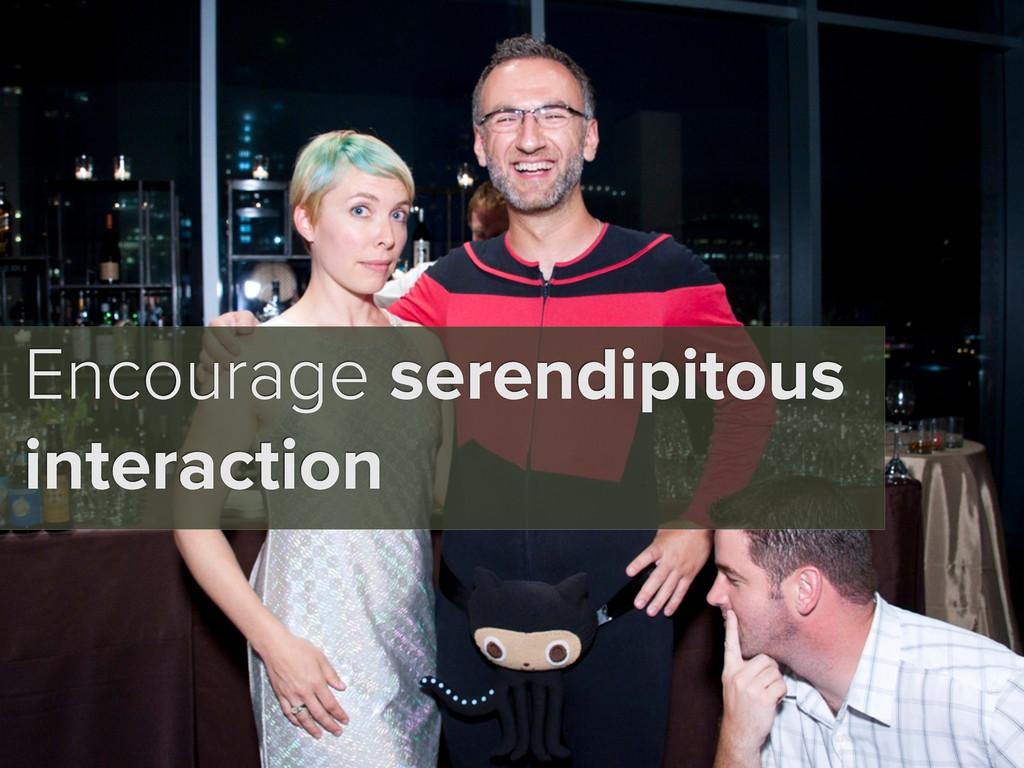Encourage serendipitous interaction