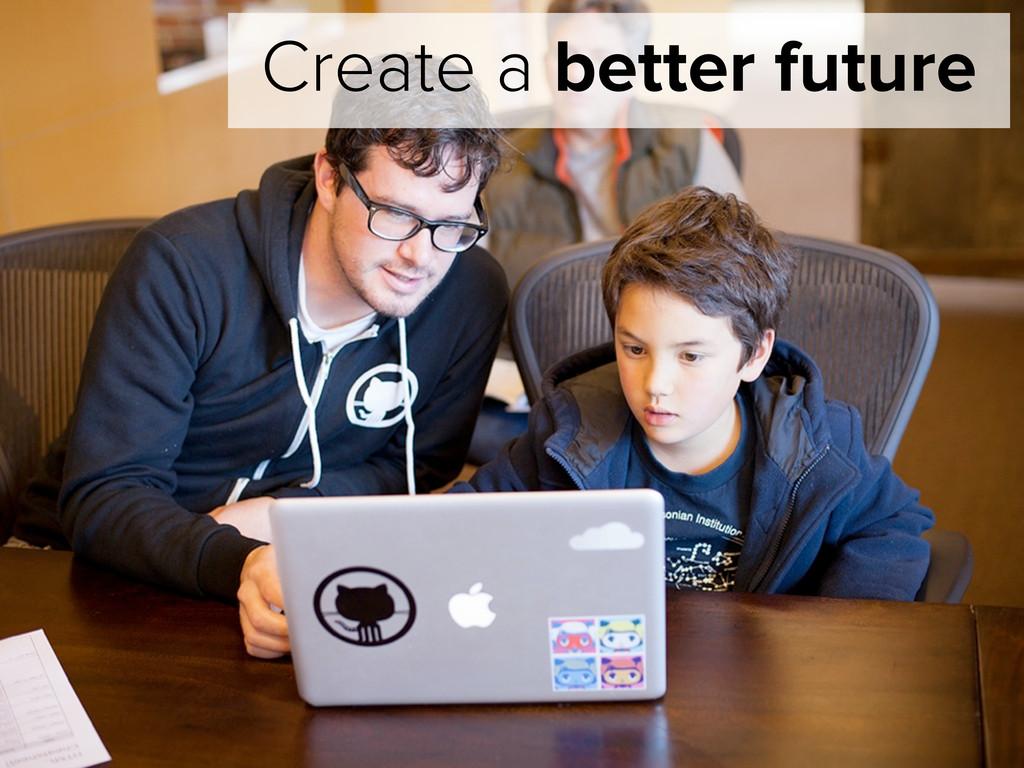 Create a better future