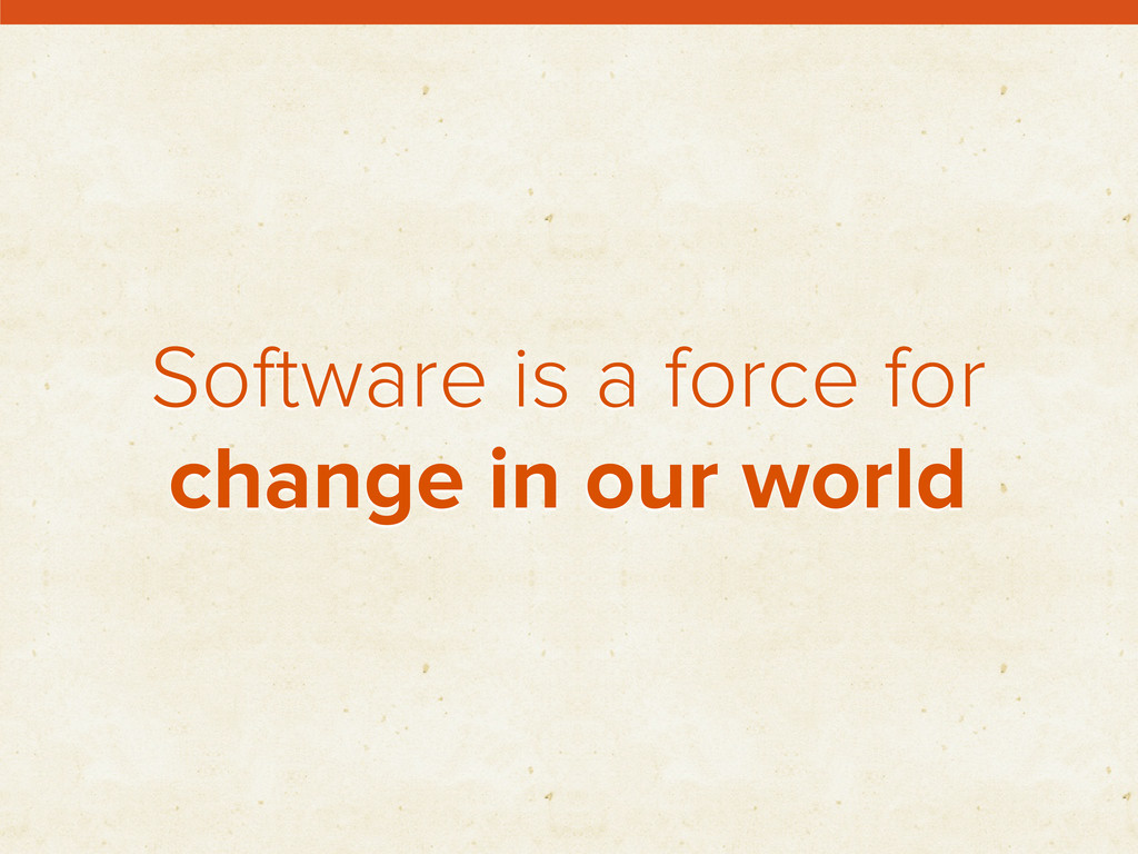 Software is a force for change in our world