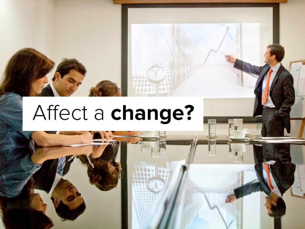 Affect a change?
