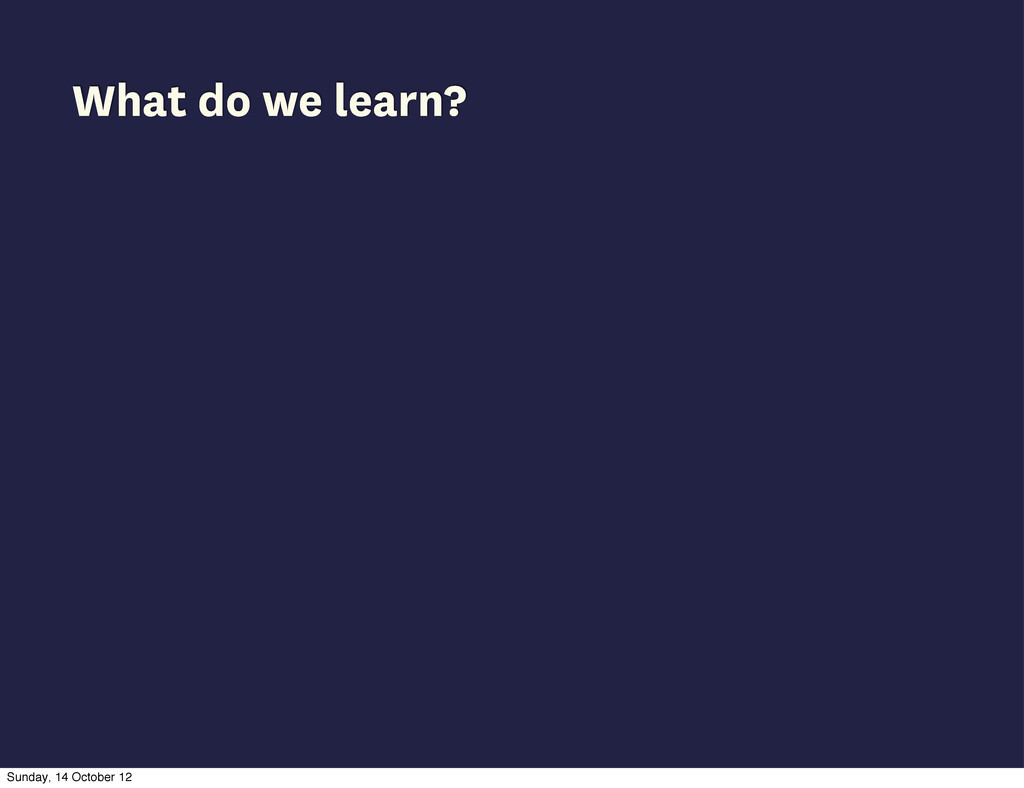 What do we learn? Sunday, 14 October 12