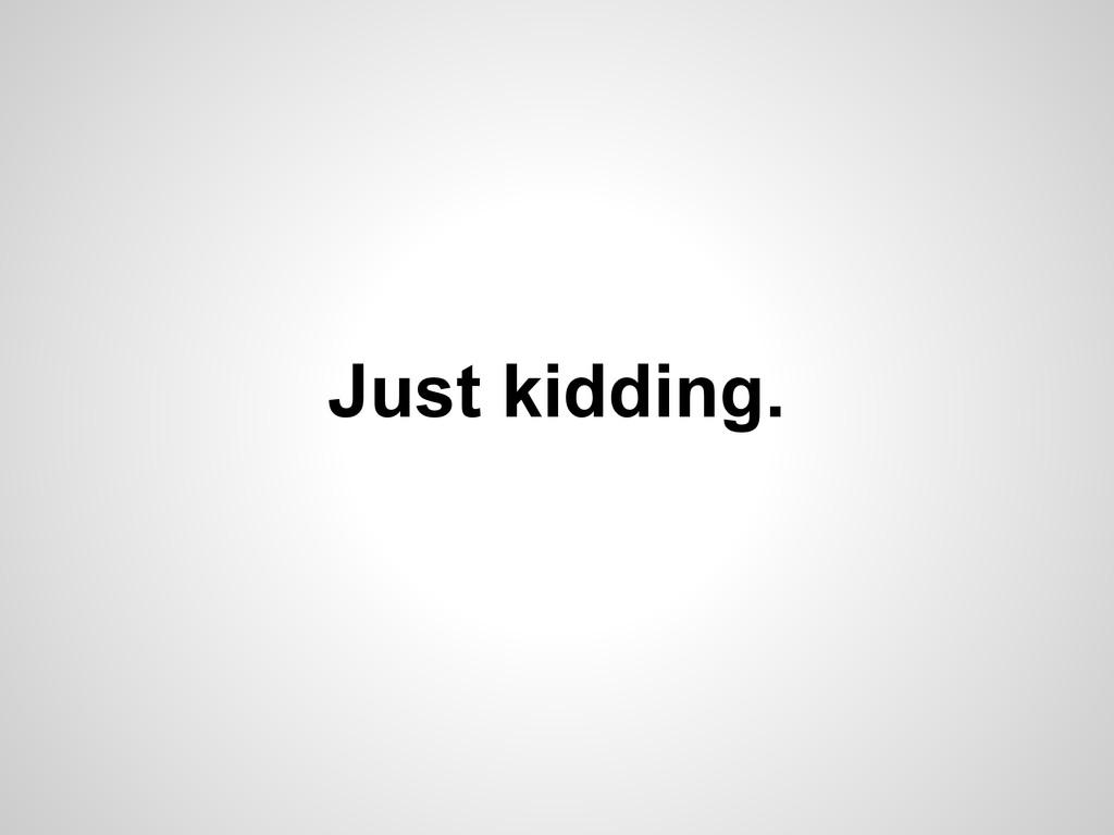 Just kidding.