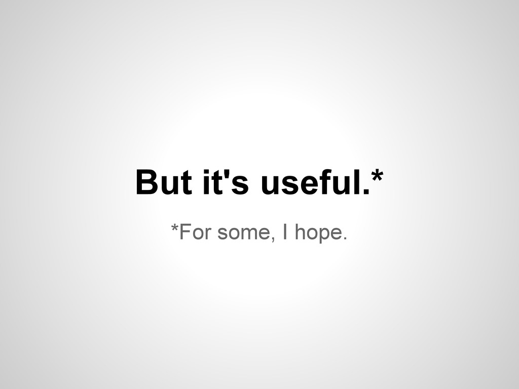 *For some, I hope. But it's useful.*