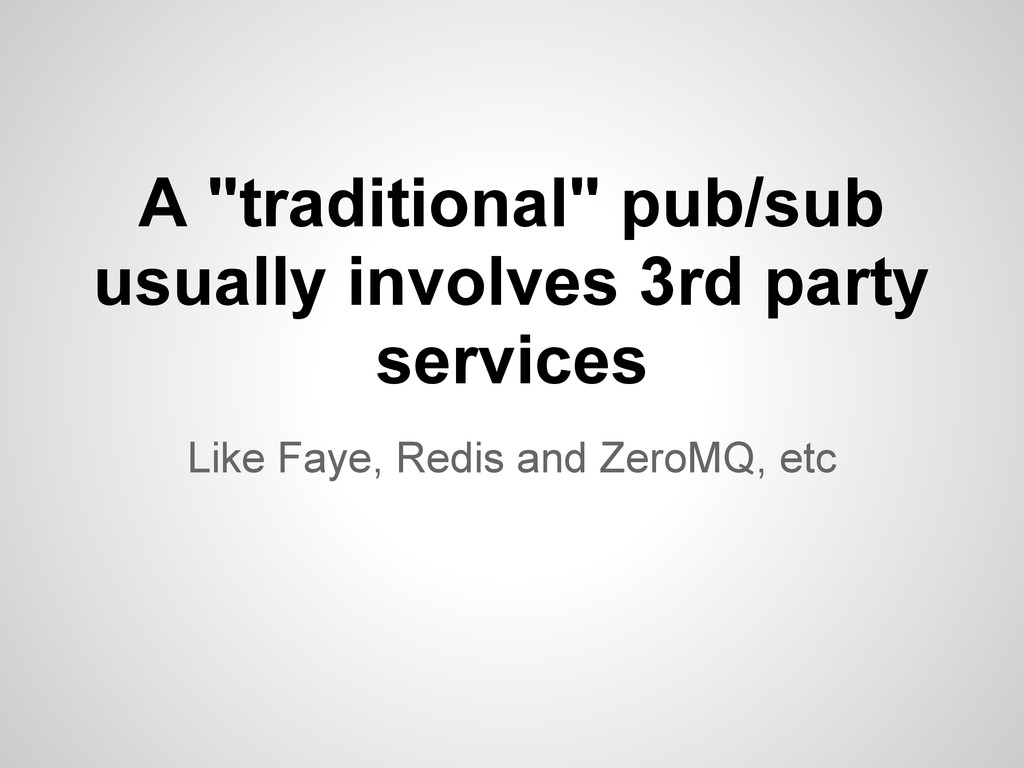 "Like Faye, Redis and ZeroMQ, etc A ""traditional..."