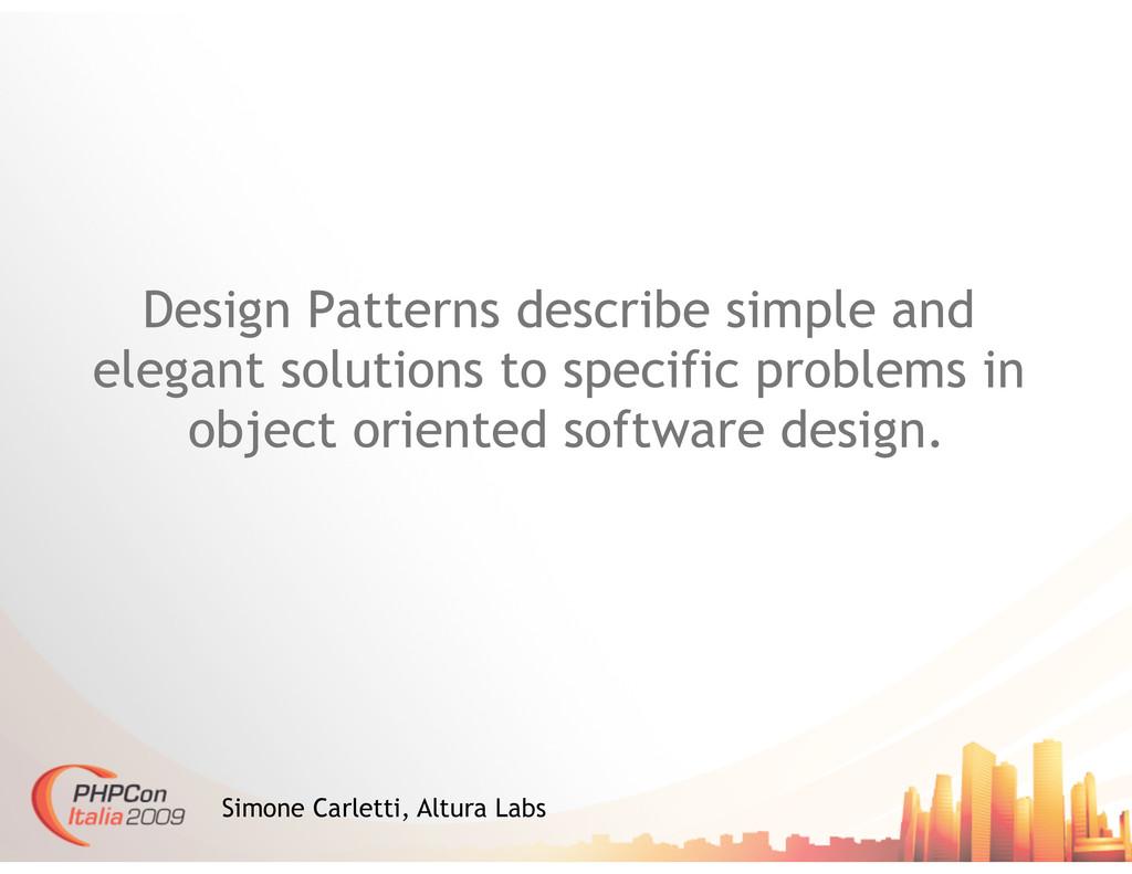 Design Patterns describe simple and elegant sol...