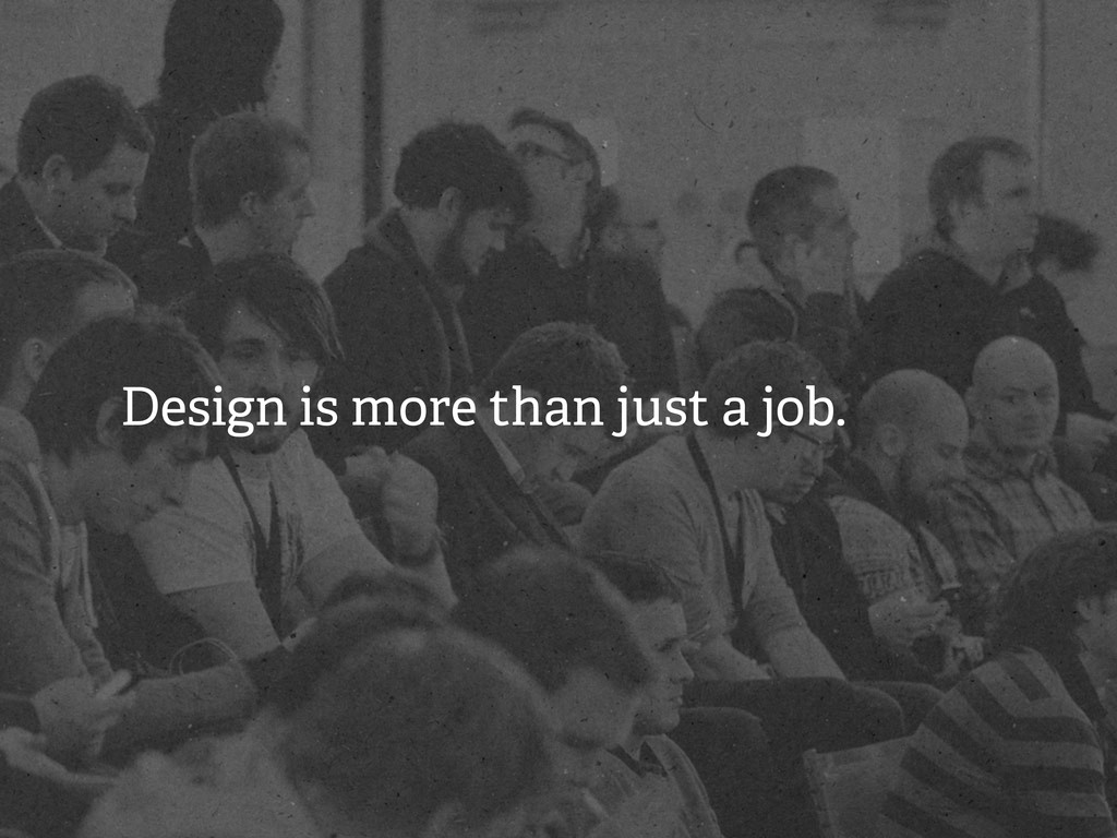 Design is more than just a job.