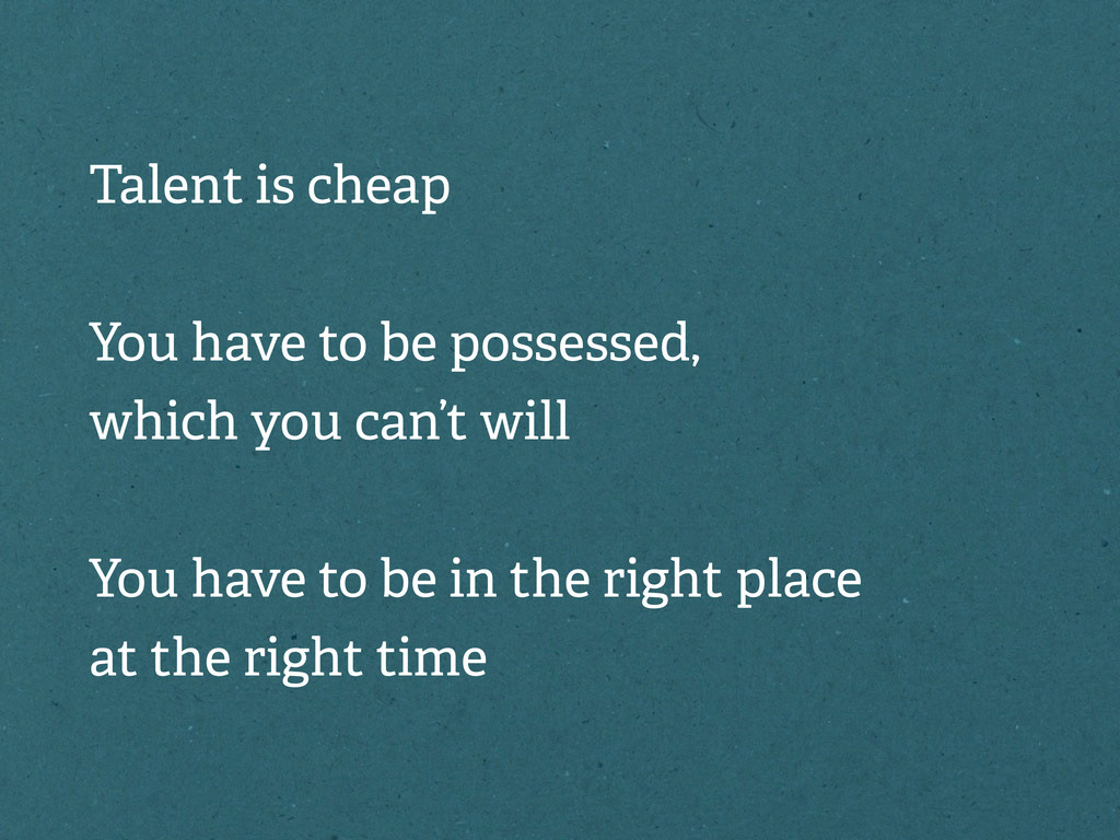 Talent is cheap You have to be possessed, which...