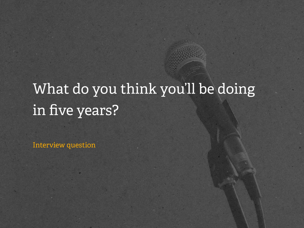 What do you think you'll be doing in five years?...