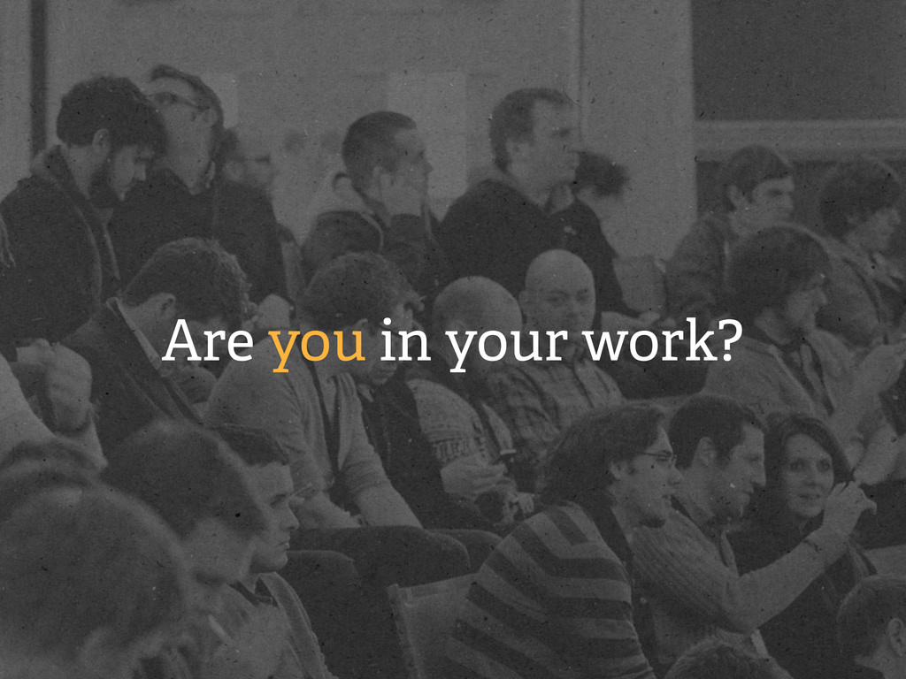 Are you in your work?