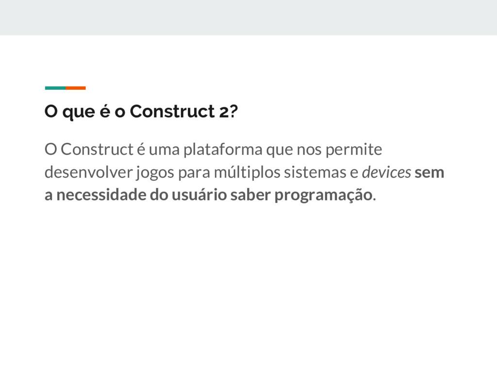 O que é o Construct 2? O Construct é uma plataf...