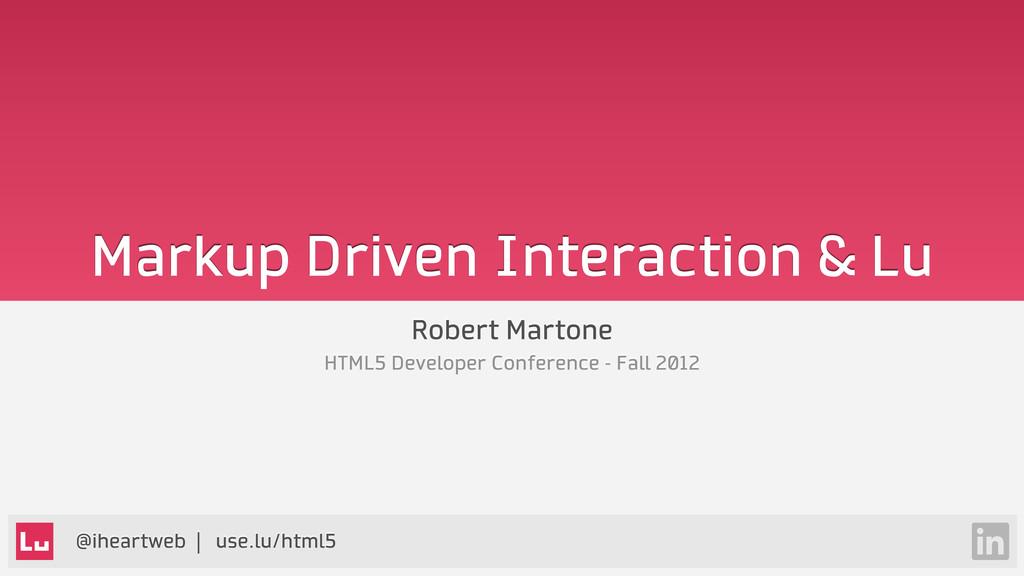 @iheartweb | use.lu/html5 Markup Driven Interac...