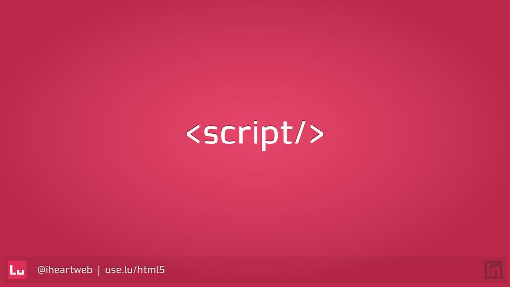 @iheartweb | use.lu/html5 <script/>