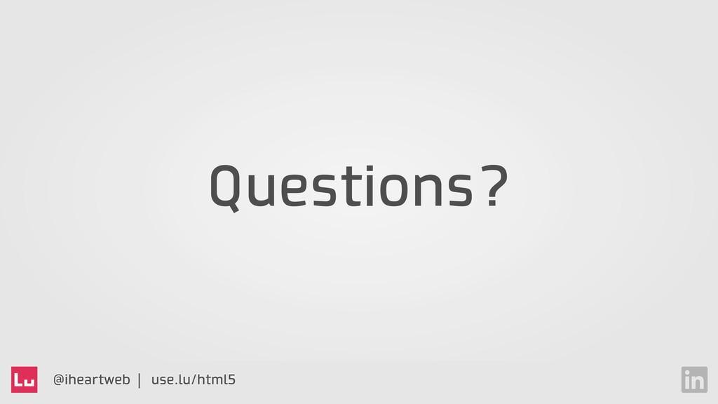 @iheartweb | use.lu/html5 Questions?