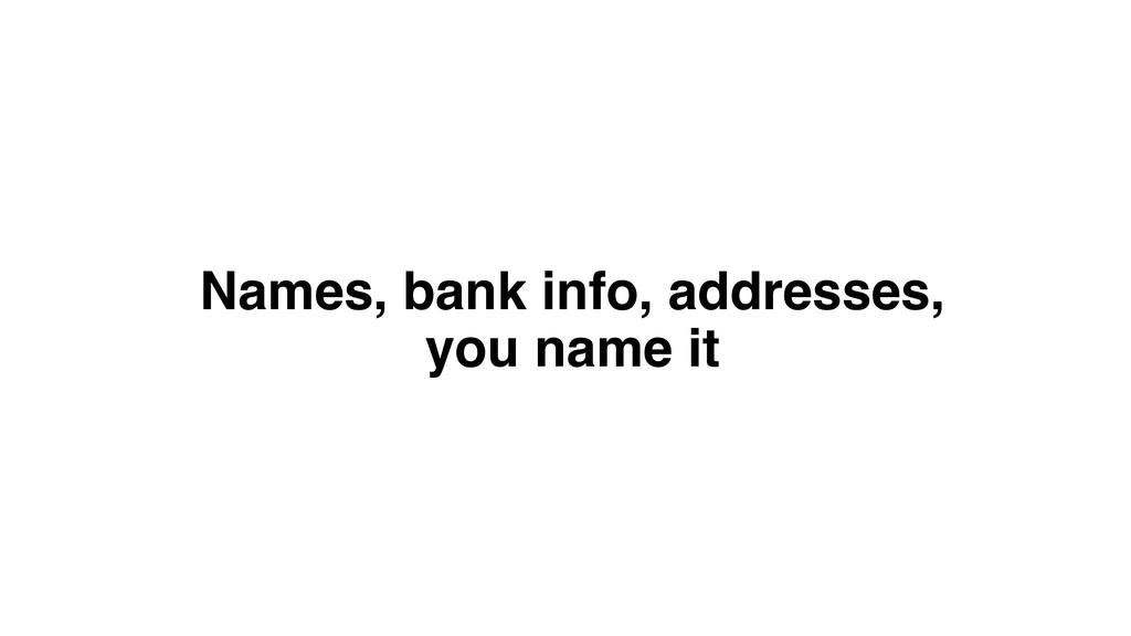 Names, bank info, addresses, you name it