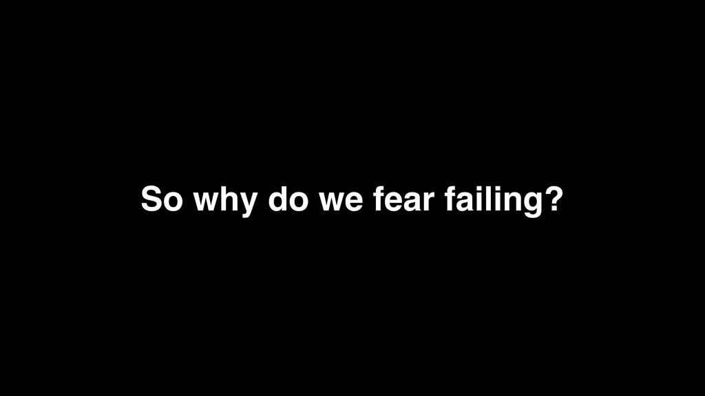 So why do we fear failing?